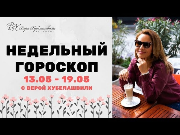 ГОРОСКОП 13-19 МАЯ | ДЛЯ КАЖДОГО ЗНАКА ЗОДИАКА - Вера Хубелашвили