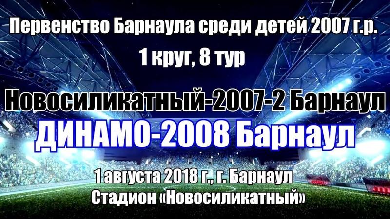 10. Новосиликатный-2007-2 (Барнаул) - Динамо-2008 (Барнаул) (02.08.2018)