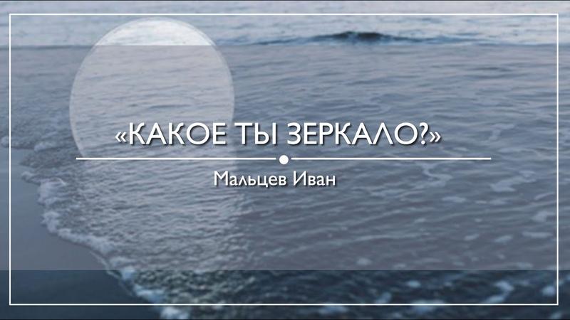 Иван Мальцев Какое ты зеркало 05 07 2020
