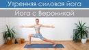 Утренняя силовая йога для раскрытия тела. Силовая виньяса-йога для похудения Йога с Вероникой