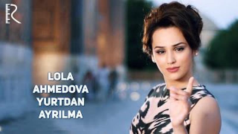 Lola Ahmedova Yurtdan ayrilma Лола Ахмедова Юртдан айрилма