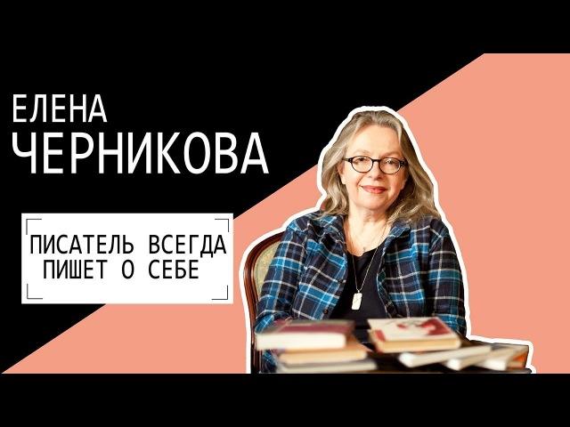 Елена Черникова: ПИСАТЕЛЬ ВСЕГДА ПИШЕТ О СЕБЕ. Беседу ведет Владимир Семёнов.