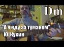 А я еду за туманом Ю Кукин на гитаре аккорды тональность Dm