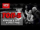 ТОП-5 ВЗЛЕТОВ В UFC, В 2017 ГОДУ  ПОДВОДИМ ИТОГИ ПРОШЕДШЕГО ГОДА.