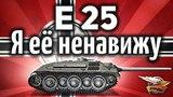 E 25 - Я её ненавижу - От ней нет жизни другим танкам в рандоме