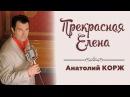 ♫ПРЕМЬЕРА♫ Анатолий КОРЖ ★ПРЕКРАСНАЯ ЕЛЕНА