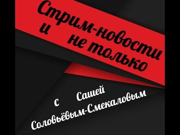 СТРИМ НОВОСТИ и не только с Сашей Соловьёвым Смекаловым за 03 10 18 смотреть онлайн без регистрации