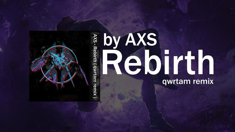 AXS - Rebirth ( qwrtam remix )