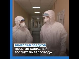 Вячеслав Гладков посетил ковидный госпиталь Белгорода