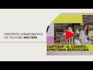 Мастера — Семейная сыроварня, IL CASARO, Кристина Белоусова