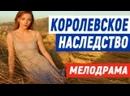 Хиток фильмец с высокими рейтингами - КОРОЛЕВСКОЕ НАСЛЕДСТВО Русские мелодрамы новинки 2021