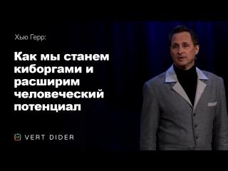 Хью Герр — Как мы станем киборгами и расширим человеческий потенциал [TED]
